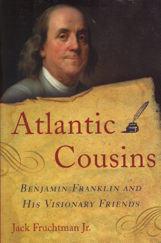 Atlantic Cousins: Benjamin Franklin and His Visionary Friends: Jack Fruchtman