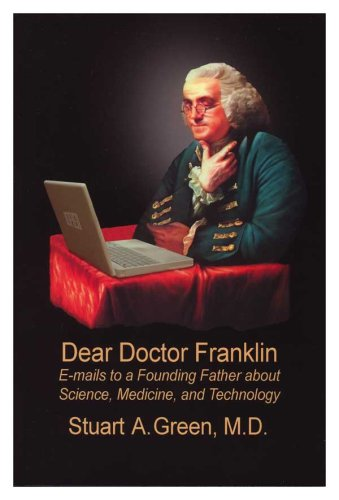 Dear Doctor Franklin: E-mails to a Founding Father about Science, Medicine & Technology: Stuart...