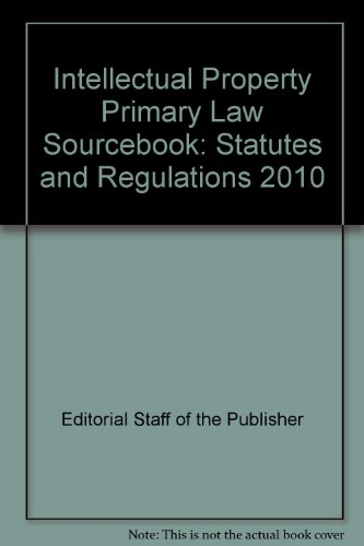 Intellectual Property Primary Law Sourcebook: Statutes and Regulations 2010: Editorial Staff of the...