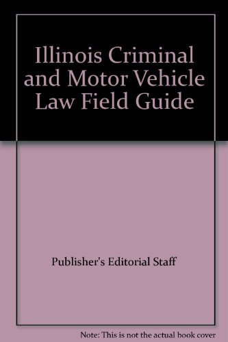 Illinois Criminal and Motor Vehicle Law Field Guide: Publisher's Editorial Staff