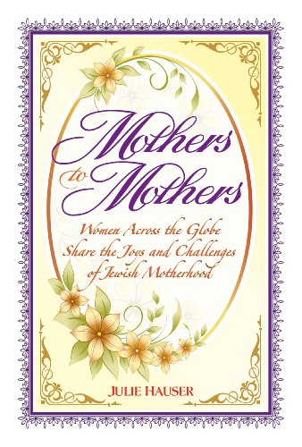 Mothers to Mothers: Women Across the Globe Share the Joys and Challenges of Jewish Motherhood: ...