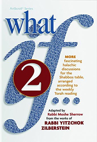 What If... Volume 2: Fascinating Halachic discussions, for the Shabbos Table, arranged according to...