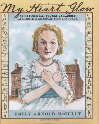 9781423100287: My Heart Glow: Alice Cogswell, Thomas Gallaudet, and the Birth of American Sign Language