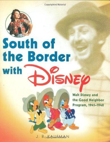 South of the Border with Disney: Walt Disney and the Good Neighbor Program, 1941-1948: Kaufman, J. ...