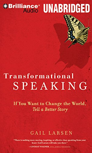 Transformational Speaking: If You Want to Change the World, Tell a Better Story: Larsen, Gail