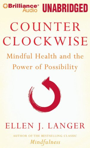 Counterclockwise: Mindful Health and the Power of Possibility: Langer, Ellen J.
