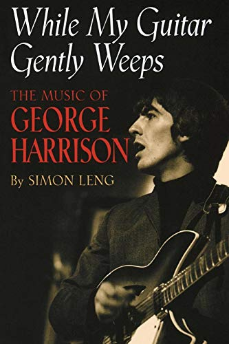 While My Guitar Gently Weeps: The Music of George Harrison: Simon Leng