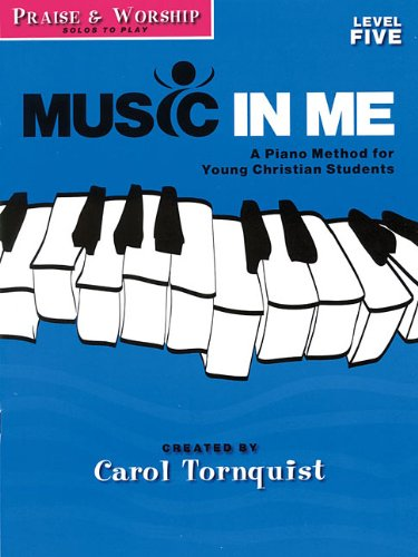 Praise & Worship - Level 5: Solos to Play: Music in Me - A Piano Method for Young Christian Students (1423418824) by Tornquist, Carol