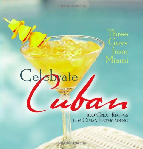 Three Guys from Miami Celebrate Cuban: 100 Great Recipes for Cuban Entertaining: Glenn M. Lindgren;...