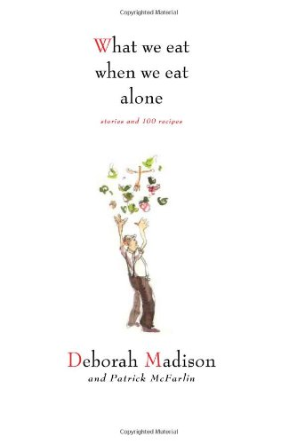 What We Eat When We Eat Alone: Stories and 100 Recipes (1423604962) by Madison, Deborah; McFarlin, Patrick