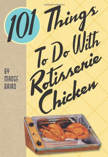 101 Things to Do with Rotisserie Chicken