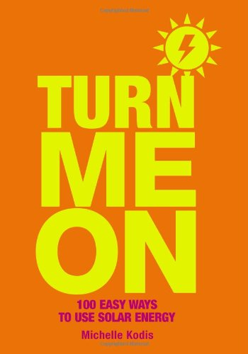Turn Me On: 100 Easy Ways to Use Solar Energy