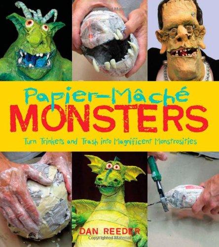 Papier-Mache Monsters: Turn Trinkets and Trash Into Magnificent Monstrosities: Reeder, Dan