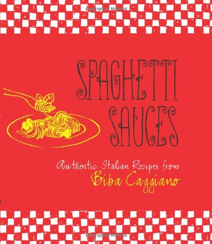 Spaghetti Sauces: Authentic Italian Recipes from Biba Caggiano (1423606884) by Biba Caggiano