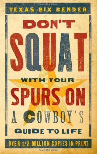 Don't Squat with Your Spurs on: A Cowboy's Guide to Life: Bender, Texas Bix