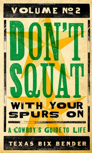 Don't Squat with Your Spurs On, Volume No. 2: A Cowboy's Guide to Life: Bender, Texas Bix