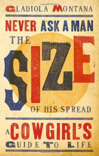 9781423607052: Never Ask a Man the Size of His Spread: A Cowgirl's Guide to Life
