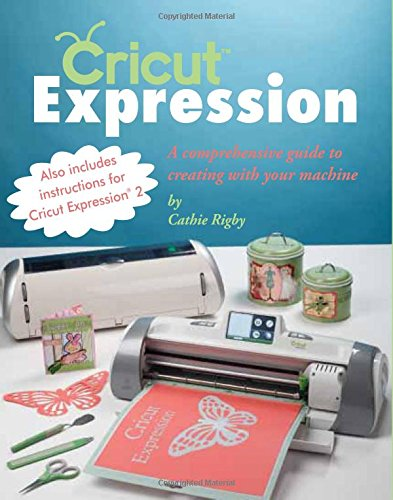 9781423623106: Cricut Expression: A Comprehensive Guide to Creating with Your Machine