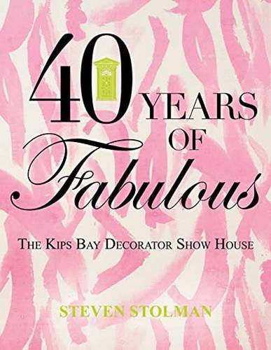 Forty Years of Fabulous: The Kips Bay Decorator Show House (Hardback): Steven Stolman