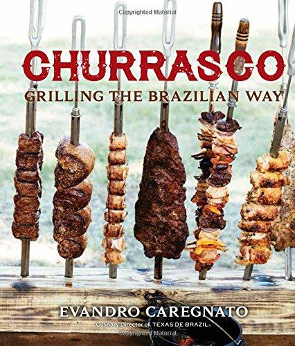 Churrasco: Grilling the Brazilian Way: Caregnato, Evandro