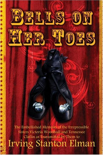 9781424104901: Bells on Her Toes: The Embellished Memoirs of the Irrepressible Sisters Victoria Woodhull and Tennessee Claflin as Transmitted by Them to Irving Stanton Elman