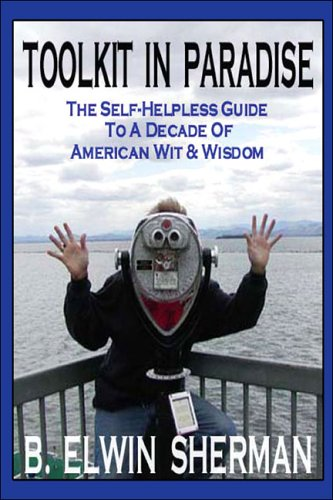 Toolkit in Paradise: The Self-Helpless Guide to a Decade of American Wit & Wisdom (1424105110) by Sherman, B. Elwin