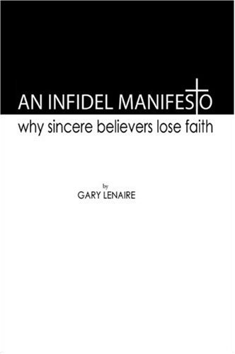 An Infidel Manifesto. Why Sincere Belieers Lose Faith