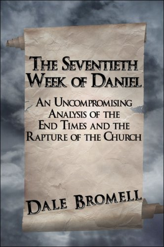 9781424147557: The Seventieth Week of Daniel: An Uncompromising Analysis of the End Times and the Rapture of the Church