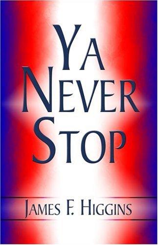 Ya Never Stop: Higgins, James F.