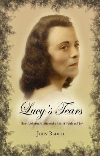 Lucy's Tears: (How Alzheimer's Affected a Life of Faith and Joy): Radell, John