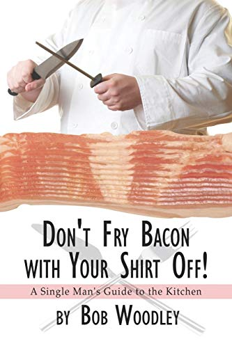 9781424183210: Don't Fry Bacon with Your Shirt Off!: A Single Man's Guide to the Kitchen