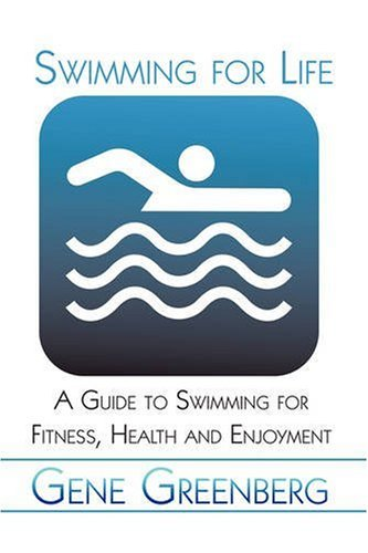 Swimming for Life: A Guide to Swimming for Fitness, Health and Enjoyment: Gene Greenberg