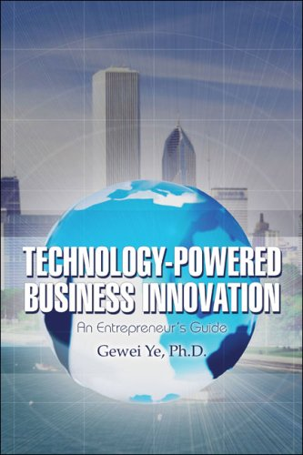 Technology-Powered Business Innovation: An Entrepreneur's Guide: Gewei Ye Ph.D.