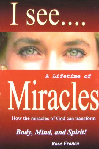 I See.a Lifetime of Miracles: How the Miracles of God Can Transform Body, Mind and Spirit!: Rose ...