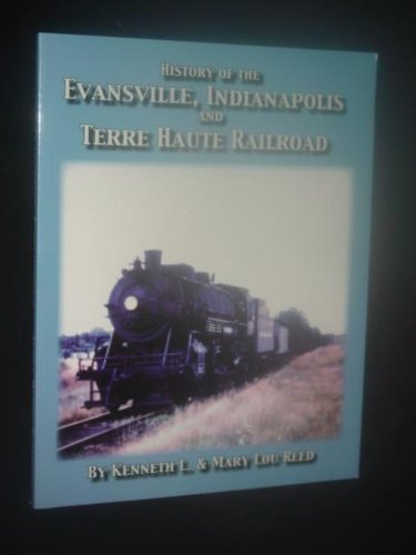 History of the Evansville, Indianapolis & Terre Haute Railroad: Kenneth L Reed