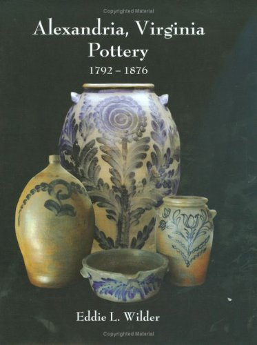 Alexandria, Virginia Pottery 1792-1876: Wilder, Eddie L.