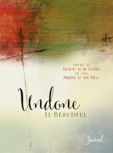 Undone Is Beautiful: There Is Beauty to Be Found in the Middle of the Mess: Michele Cushatt