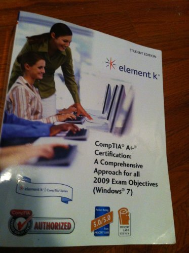 Element K CompTIA A+ Certification: A Comprehensive Approach for all 2009 Exam Objective (Windows 7...