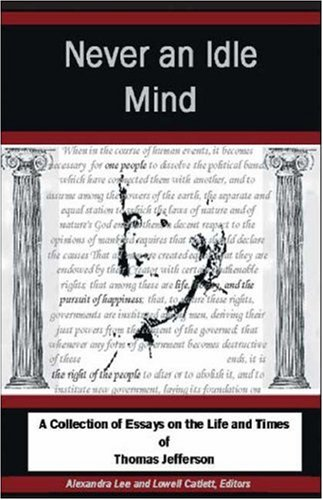 Never An Idle Mind: A Collection of Essays on the Life and Times of Thomas Jefferson: Alexandra Lee