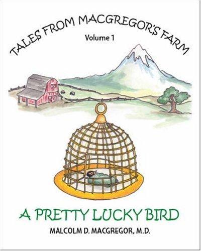 A Pretty Lucky Bird: Tales from MacGregor's Farm, Volume I (v. 1): MacGregor, Malcolm D.