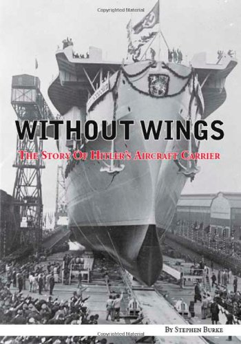 Without Wings: The Story of Hitler's Aircraft Carrier: Burke, Stephen