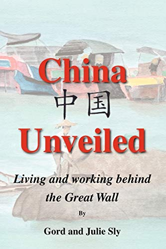 China Unveiled: Living and Working Behind the Great Wall: Gord Sly