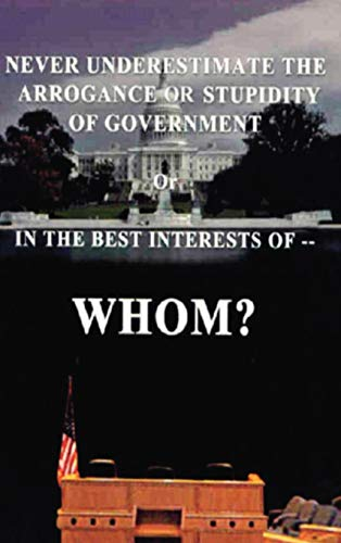 9781425138097: Never Underestimate the Arrogance or Stupidity of Government: In the Best Interest of Whom?