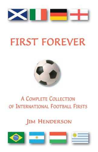 First Forever: A Complete Collection of International Football Firsts: Henderson, Jim