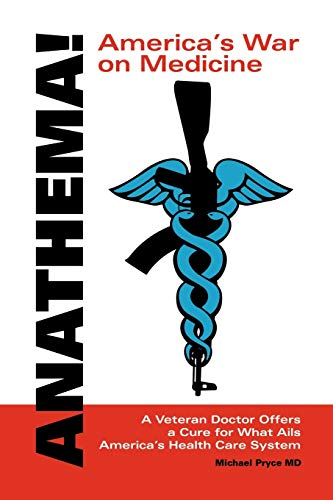 Anathema! America's War on Medicine: A Veteran Doctor Offers a Cure for What Ails America's Healt...
