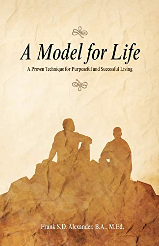 A Model For Life: A Proven Technique for Purposeful and Successful Living: Alexander, Frank S.D.