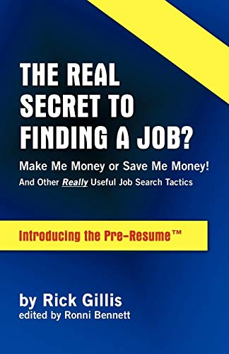 9781425191382: THE REAL SECRET TO FINDING A JOB? MAKE ME MONEY OR SAVE ME MONEY! (And Other Really Useful Job Search Tactics Introducing the PRE-RESUME)
