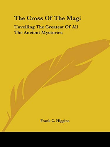 The Cross Of The Magi: Unveiling The Greatest Of All The Ancient Mysteries: Higgins, Frank C.