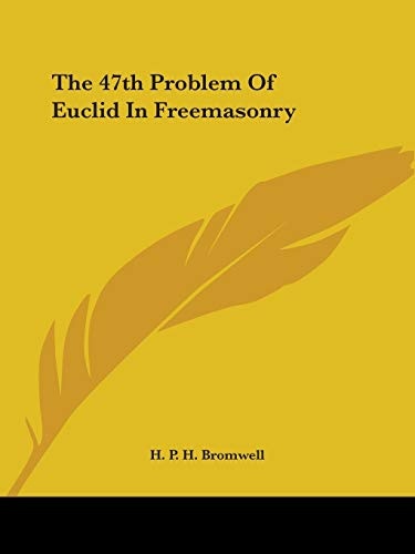 The 47th Problem Of Euclid In Freemasonry: H. P. H. Bromwell