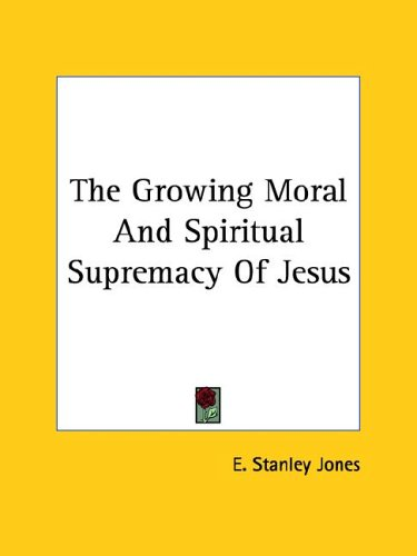 The Growing Moral and Spiritual Supremacy of Jesus (1425353207) by Jones, E. Stanley
